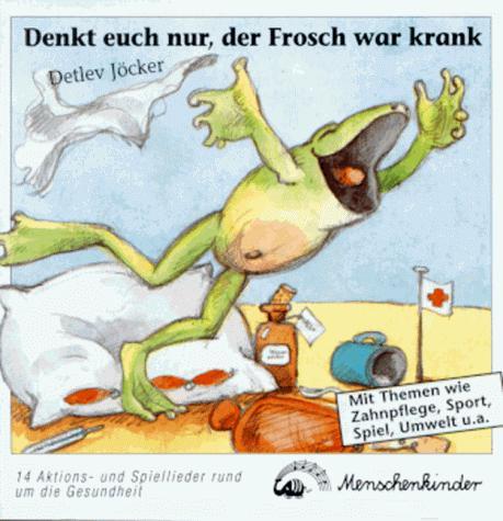 Denkt euch nur, der Frosch war krank!. Neue Kinderlieder rund